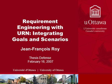 Requirement Engineering with URN: Integrating Goals and Scenarios Jean-François Roy Thesis Defense February 16, 2007.