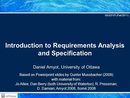 Daniel Amyot, University of Ottawa Based on Powerpoint slides by Gunter Mussbacher (2009) with material from: Jo Atlee, Dan Berry (both University of Waterloo);