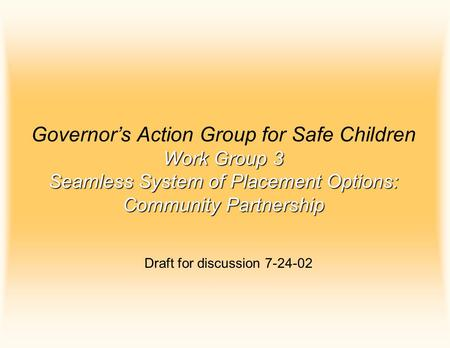 Work Group 3 Seamless System of Placement Options: Community Partnership Governor's Action Group for Safe Children Work Group 3 Seamless System of Placement.