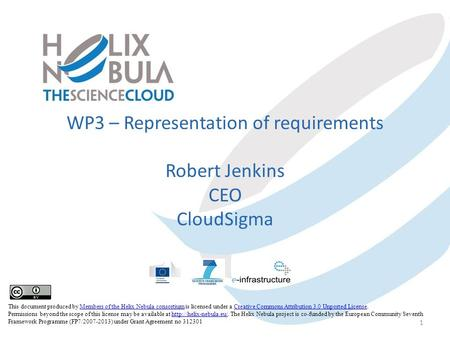 WP3 – Representation of requirements Robert Jenkins CEO CloudSigma 1 This document produced by Members of the Helix Nebula consortium is licensed under.