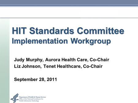 HIT Standards Committee Implementation Workgroup Judy Murphy, Aurora Health Care, Co-Chair Liz Johnson, Tenet Healthcare, Co-Chair September 28, 2011.