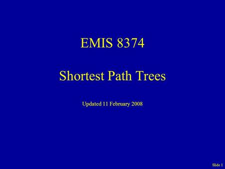 EMIS 8374 Shortest Path Trees Updated 11 February 2008 Slide 1.
