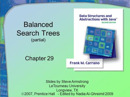Balanced Search Trees (partial) Chapter 29 Slides by Steve Armstrong LeTourneau University Longview, TX  2007,  Prentice Hall - Edited by Nadia Al-Ghreimil.