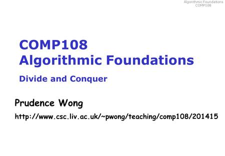 Algorithmic Foundations COMP108 COMP108 Algorithmic Foundations Divide and Conquer Prudence Wong