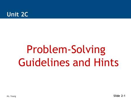 Ms. Young Slide 2-1 Unit 2C Problem-Solving Guidelines and Hints.