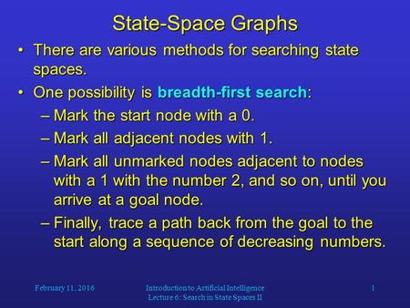 February 11, 2016Introduction to Artificial Intelligence Lecture 6: Search in State Spaces II 1 State-Space Graphs There are various methods for searching.