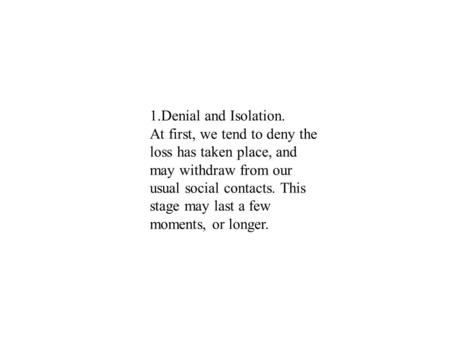 1.Denial and Isolation. At first, we tend to deny the loss has taken place, and may withdraw from our usual social contacts. This stage may last a few.