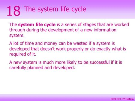 GCSE ICT 3 rd Edition The system life cycle 18 The system life cycle is a series of stages that are worked through during the development of a new information.