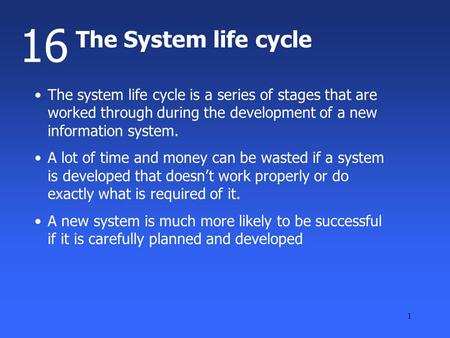 1 The System life cycle 16 The system life cycle is a series of stages that are worked through during the development of a new information system. A lot.