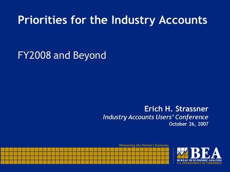 Priorities for the Industry Accounts FY2008 and Beyond Erich H. Strassner Industry Accounts Users' Conference October 26, 2007.