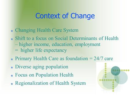 Context of Change Changing Health Care System Shift to a focus on Social Determinants of Health – higher income, education, employment = higher life expectancy.