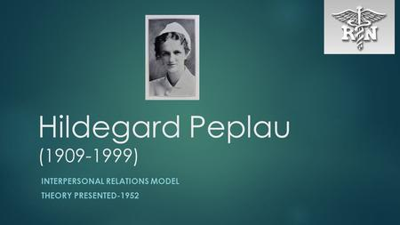 Hildegard Peplau (1909-1999) INTERPERSONAL RELATIONS MODEL THEORY PRESENTED-1952.