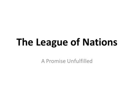 The League of Nations A Promise Unfulfilled. Why a League? The idea of a League of Nations was suggested during the creation of the Treaty of Versailles.