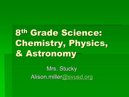 8 th Grade Science: Chemistry, Physics, & Astronomy Mrs.