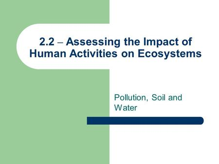 2.2 – Assessing the Impact of Human Activities on Ecosystems Pollution, Soil and Water.