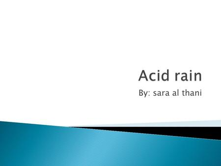 By: sara al thani. There are many forms of acid rain. In different parts of the world there are many types of acid rain. For example in places of the.