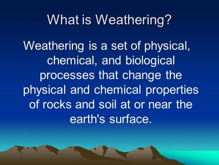 What is Weathering? Weathering is a set of physical, chemical, and biological processes that change the physical and chemical properties of rocks and soil.