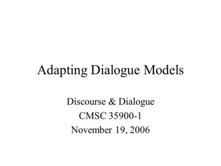 Adapting Dialogue Models Discourse & Dialogue CMSC 35900-1 November 19, 2006.