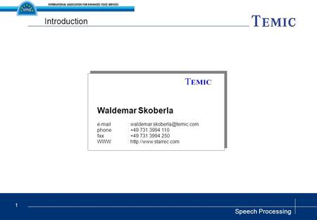 Speech Processing 1 Introduction Waldemar Skoberla   phone: +49 731 3994 110 fax: +49 731 3994 250 WWW: