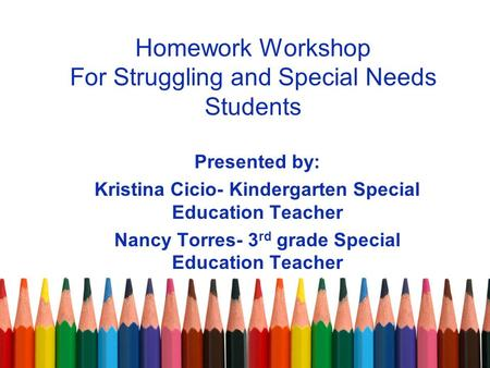 Homework Workshop For Struggling and Special Needs Students Presented by: Kristina Cicio- Kindergarten Special Education Teacher Nancy Torres- 3 rd grade.