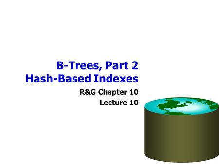B-Trees, Part 2 Hash-Based Indexes R&G Chapter 10 Lecture 10.