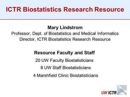 ICTR Biostatistics Research Resource Mary Lindstrom Professor, Dept. of Biostatistics and Medical Informatics Director, ICTR Biostatistics Research Resource.