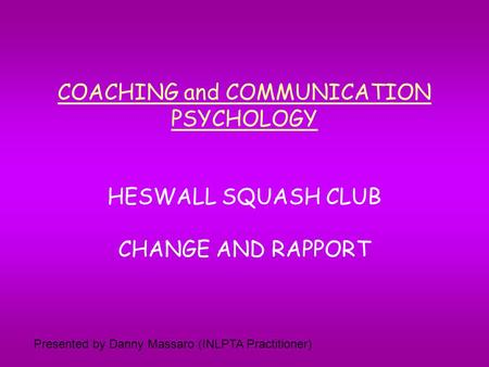 COACHING and COMMUNICATION PSYCHOLOGY HESWALL SQUASH CLUB CHANGE AND RAPPORT Presented by Danny Massaro (INLPTA Practitioner)