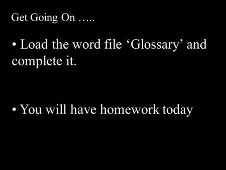 Get Going On ….. Load the word file 'Glossary' and complete it. You will have homework today.
