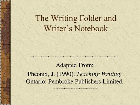The Writing Folder and Writer's Notebook Adapted From: Pheonix, J. (1990). Teaching Writing. Ontario: Pembroke Publishers Limited.