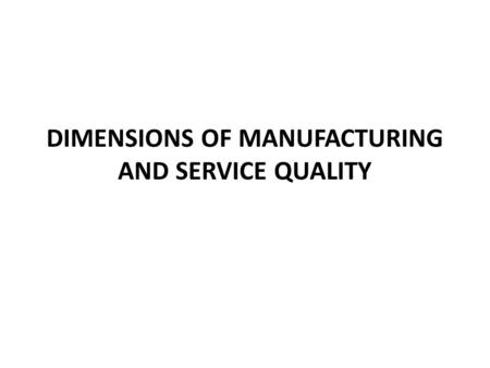 DIMENSIONS OF MANUFACTURING AND SERVICE QUALITY. The various dimensions of product and service quality are Performance Features Conformance Reliability.