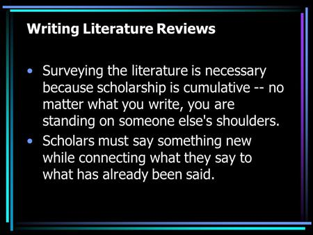 Writing Literature Reviews Surveying the literature is necessary because scholarship is cumulative -- no matter what you write, you are standing on someone.