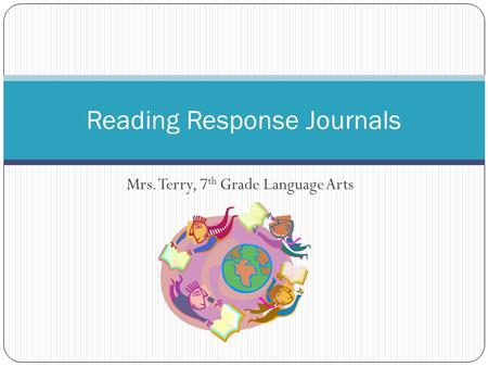 Mrs. Terry, 7 th Grade Language Arts Reading Response Journals.