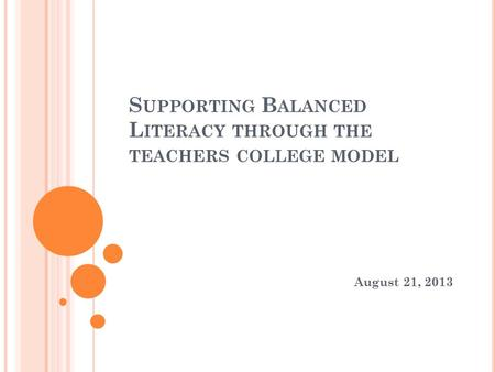 S UPPORTING B ALANCED L ITERACY THROUGH THE TEACHERS COLLEGE MODEL August 21, 2013.