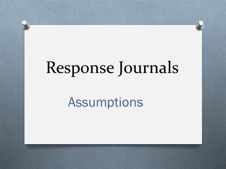 Response Journals Assumptions. Background O Undergraduate pre-service teachers O Juniors and seniors O First time for instructor to teach this class O.
