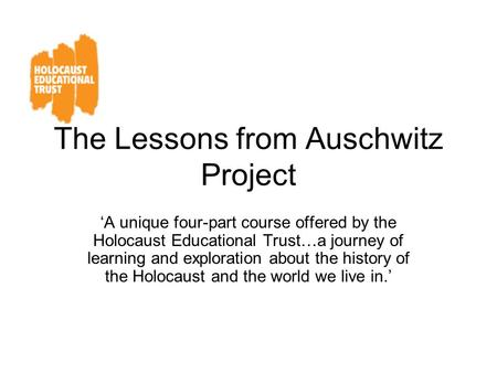 The Lessons from Auschwitz Project 'A unique four-part course offered by the Holocaust Educational Trust…a journey of learning and exploration about the.