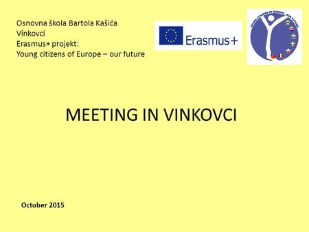 Osnovna škola Bartola Kašića Vinkovci Erasmus+ projekt: Young citizens of Europe – our future MEETING IN VINKOVCI October 2015.