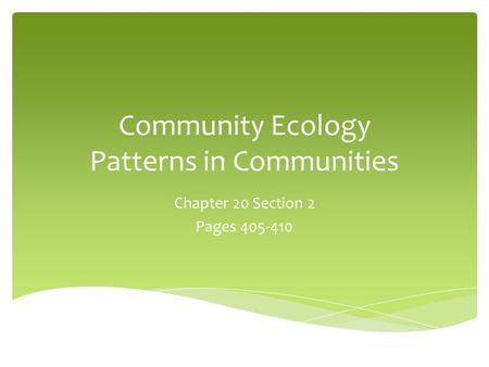 Community Ecology Patterns in Communities Chapter 20 Section 2 Pages 405-410.