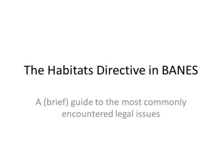 The Habitats Directive in BANES A (brief) guide to the most commonly encountered legal issues.