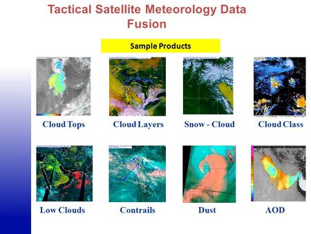 Cloud Tops Cloud ClassCloud LayersSnow - Cloud Low CloudsContrailsAODDust Tactical Satellite Meteorology Data Fusion Sample Products.