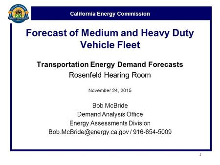 California Energy Commission Forecast of Medium and Heavy Duty Vehicle Fleet Transportation Energy Demand Forecasts Rosenfeld Hearing Room November 24,