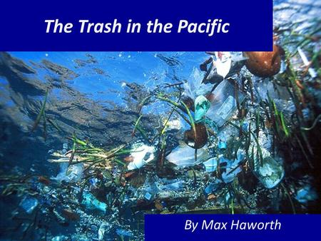The Trash in the Pacific By Max Haworth. The world's Largest Land-fill isn't on LAND, it's in the middle of the ocean!