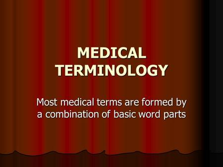 MEDICAL TERMINOLOGY Most medical terms are formed by a combination of basic word parts.