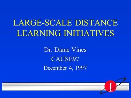 I LARGE-SCALE DISTANCE LEARNING INITIATIVES Dr. Diane Vines CAUSE97 December 4, 1997.