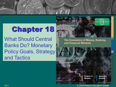 © 2008 Pearson Education Canada18.1 Chapter 18 What Should Central Banks Do? Monetary Policy Goals, Strategy and Tactics.