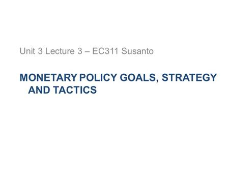 MONETARY POLICY GOALS, STRATEGY AND TACTICS Unit 3 Lecture 3 – EC311 Susanto.