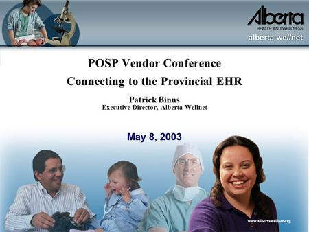 Www.albertawellnet.org POSP Vendor Conference Connecting to the Provincial EHR Patrick Binns Executive Director, Alberta Wellnet May 8, 2003.