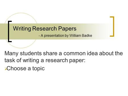 Writing Research Papers - A presentation by William Badke Many students share a common idea about the task of writing a research paper:  Choose a topic.