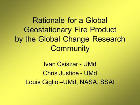 Rationale for a Global Geostationary Fire Product by the Global Change Research Community Ivan Csiszar - UMd Chris Justice - UMd Louis Giglio –UMd, NASA,