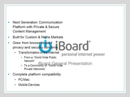 The iBoard® iBoard General Presentation  Next Generation Communication Platform with Private & Secure Content Management  Built for Custom & Niche Markets.