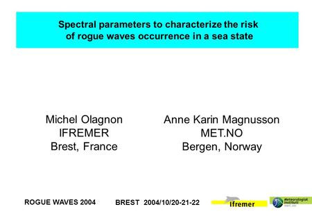 BREST 2004/10/20-21-22 ROGUE WAVES 2004 Michel Olagnon IFREMER Brest, France Anne Karin Magnusson MET.NO Bergen, Norway Spectral parameters to characterize.